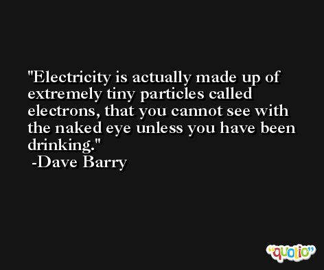 Electricity is actually made up of extremely tiny particles called electrons, that you cannot see with the naked eye unless you have been drinking. -Dave Barry