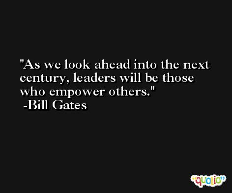 As we look ahead into the next century, leaders will be those who empower others. -Bill Gates