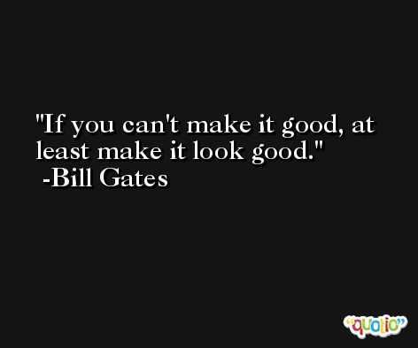 If you can't make it good, at least make it look good. -Bill Gates