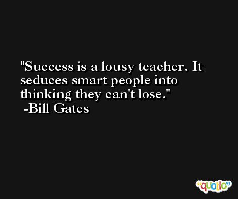 Success is a lousy teacher. It seduces smart people into thinking they can't lose. -Bill Gates