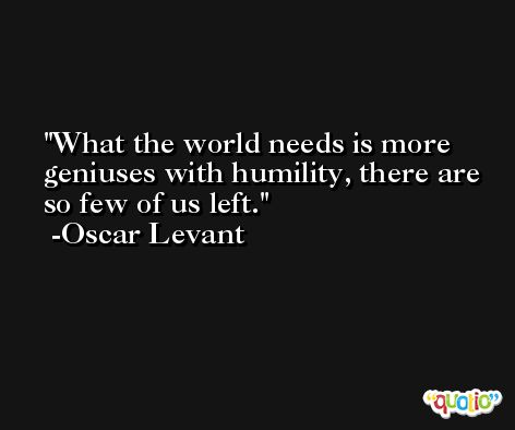 What the world needs is more geniuses with humility, there are so few of us left. -Oscar Levant