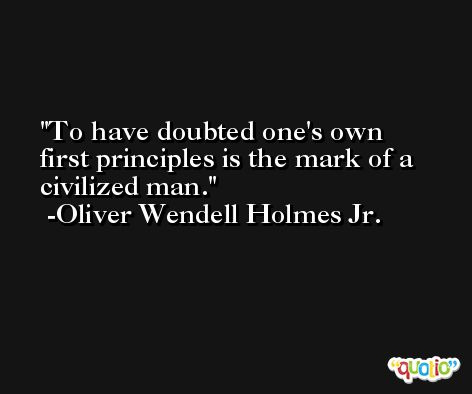 To have doubted one's own first principles is the mark of a civilized man. -Oliver Wendell Holmes Jr.