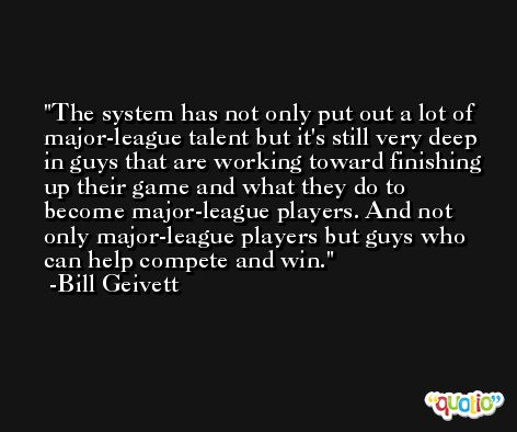 The system has not only put out a lot of major-league talent but it's still very deep in guys that are working toward finishing up their game and what they do to become major-league players. And not only major-league players but guys who can help compete and win. -Bill Geivett