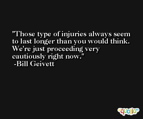 Those type of injuries always seem to last longer than you would think. We're just proceeding very cautiously right now. -Bill Geivett