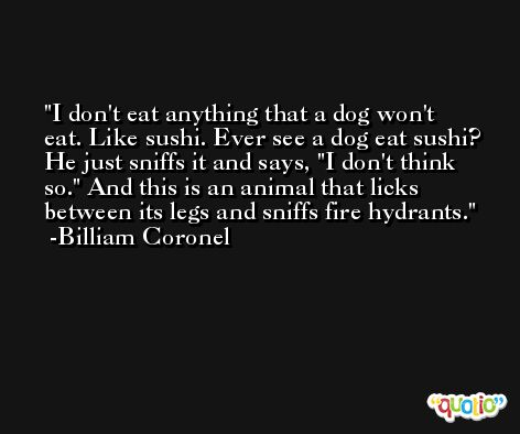 I don't eat anything that a dog won't eat. Like sushi. Ever see a dog eat sushi? He just sniffs it and says, 'I don't think so.' And this is an animal that licks between its legs and sniffs fire hydrants. -Billiam Coronel