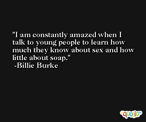 I am constantly amazed when I talk to young people to learn how much they know about sex and how little about soap. -Billie Burke