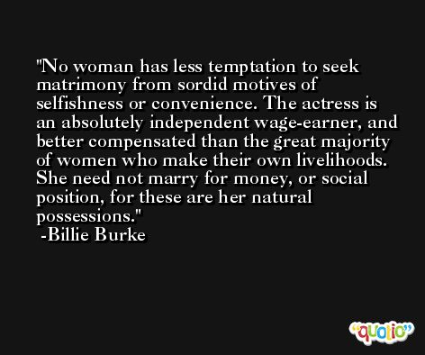 No woman has less temptation to seek matrimony from sordid motives of selfishness or convenience. The actress is an absolutely independent wage-earner, and better compensated than the great majority of women who make their own livelihoods. She need not marry for money, or social position, for these are her natural possessions. -Billie Burke