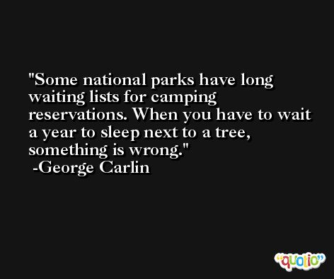 Some national parks have long waiting lists for camping reservations. When you have to wait a year to sleep next to a tree, something is wrong. -George Carlin