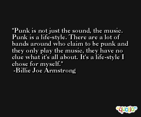 Punk is not just the sound, the music. Punk is a life-style. There are a lot of bands around who claim to be punk and they only play the music, they have no clue what it's all about. It's a life-style I chose for myself. -Billie Joe Armstrong