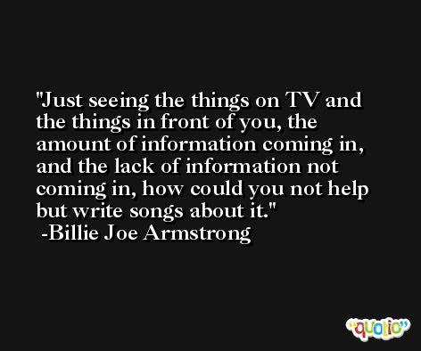 Just seeing the things on TV and the things in front of you, the amount of information coming in, and the lack of information not coming in, how could you not help but write songs about it. -Billie Joe Armstrong