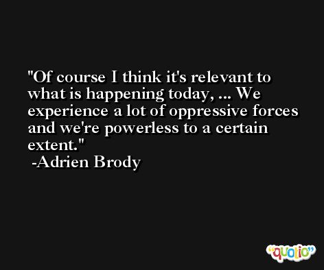 Of course I think it's relevant to what is happening today, ... We experience a lot of oppressive forces and we're powerless to a certain extent. -Adrien Brody
