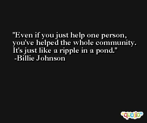 Even if you just help one person, you've helped the whole community. It's just like a ripple in a pond. -Billie Johnson