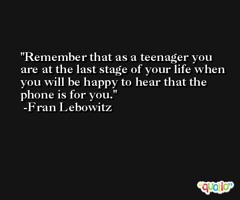 Remember that as a teenager you are at the last stage of your life when you will be happy to hear that the phone is for you. -Fran Lebowitz