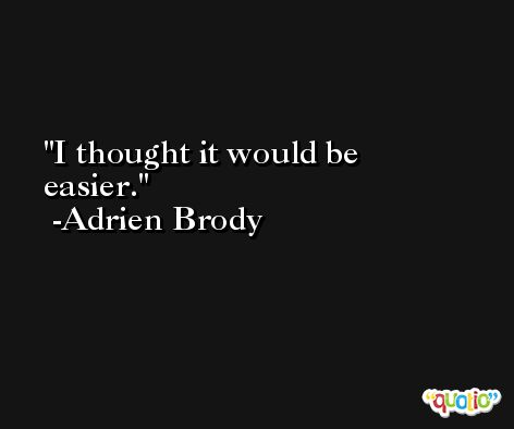 I thought it would be easier. -Adrien Brody