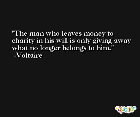The man who leaves money to charity in his will is only giving away what no longer belongs to him. -Voltaire