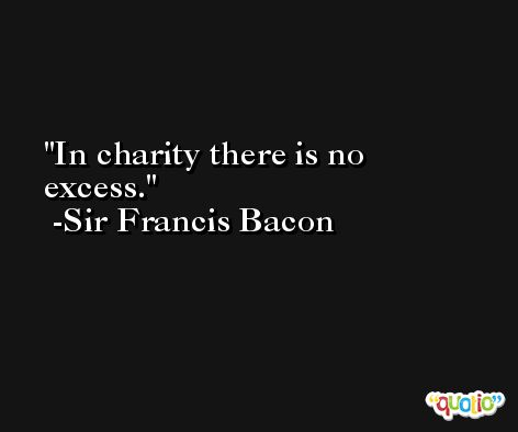 In charity there is no excess. -Sir Francis Bacon