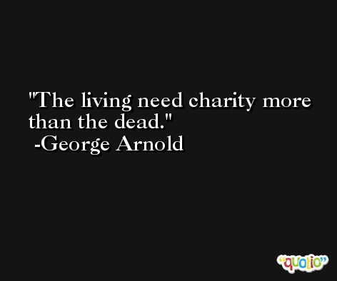 The living need charity more than the dead. -George Arnold