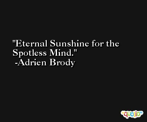 Eternal Sunshine for the Spotless Mind. -Adrien Brody