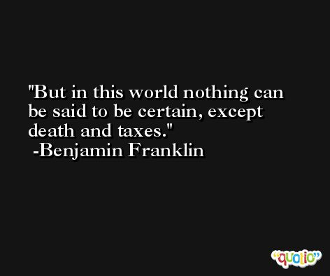 But in this world nothing can be said to be certain, except death and taxes. -Benjamin Franklin