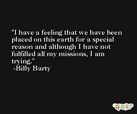 I have a feeling that we have been placed on this earth for a special reason and although I have not fulfilled all my missions, I am trying. -Billy Barty