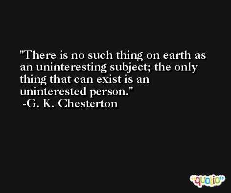 There is no such thing on earth as an uninteresting subject; the only thing that can exist is an uninterested person. -G. K. Chesterton