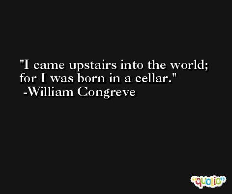 I came upstairs into the world; for I was born in a cellar. -William Congreve