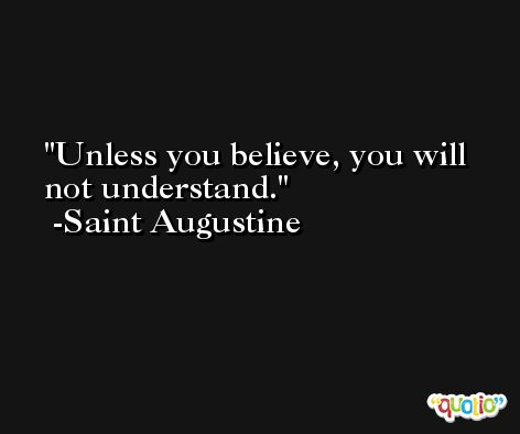 Unless you believe, you will not understand. -Saint Augustine