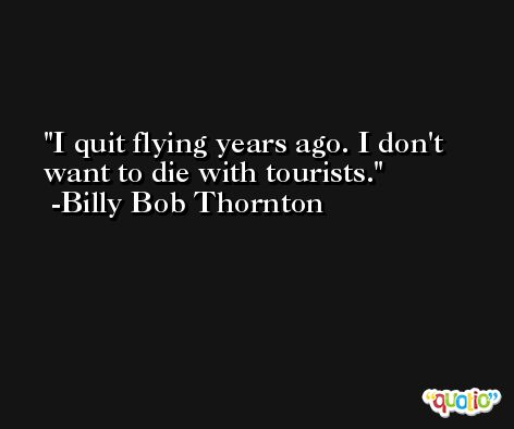I quit flying years ago. I don't want to die with tourists. -Billy Bob Thornton