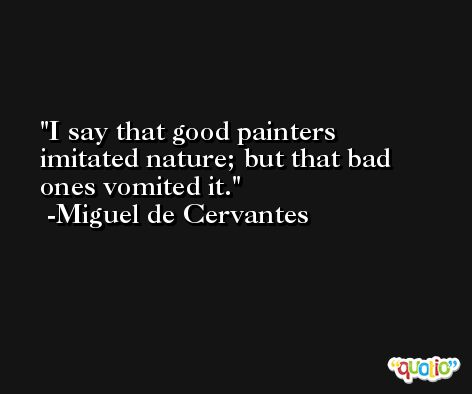 I say that good painters imitated nature; but that bad ones vomited it. -Miguel de Cervantes