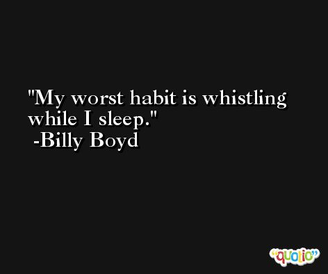 My worst habit is whistling while I sleep. -Billy Boyd
