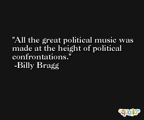 All the great political music was made at the height of political confrontations. -Billy Bragg
