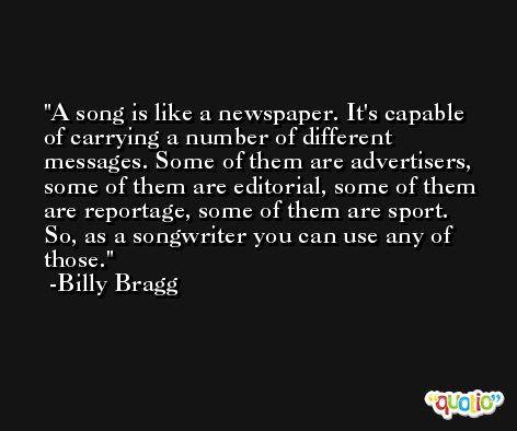 A song is like a newspaper. It's capable of carrying a number of different messages. Some of them are advertisers, some of them are editorial, some of them are reportage, some of them are sport. So, as a songwriter you can use any of those. -Billy Bragg