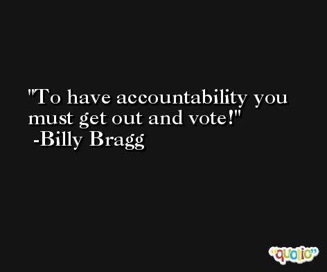 To have accountability you must get out and vote! -Billy Bragg