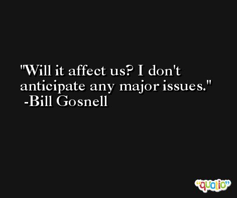 Will it affect us? I don't anticipate any major issues. -Bill Gosnell