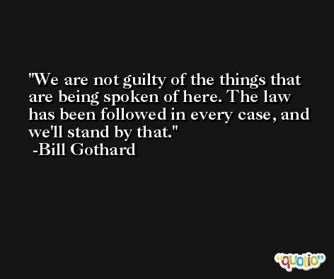 We are not guilty of the things that are being spoken of here. The law has been followed in every case, and we'll stand by that. -Bill Gothard