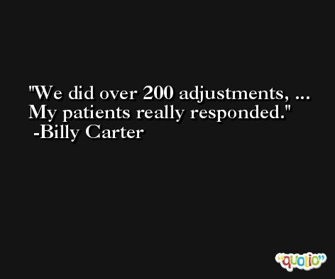 We did over 200 adjustments, ... My patients really responded. -Billy Carter