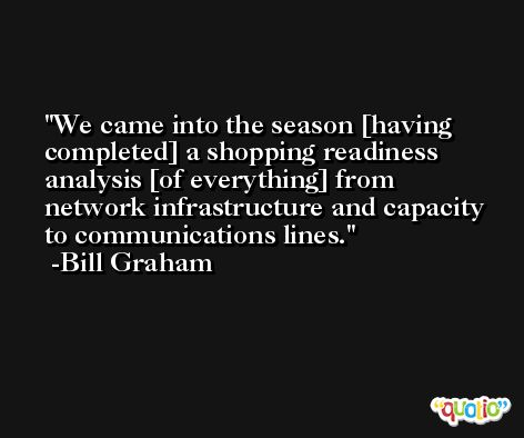 We came into the season [having completed] a shopping readiness analysis [of everything] from network infrastructure and capacity to communications lines. -Bill Graham