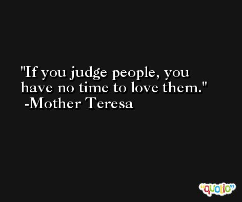 If you judge people, you have no time to love them. -Mother Teresa