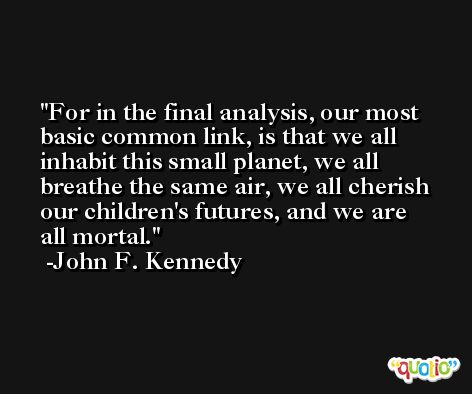 For in the final analysis, our most basic common link, is that we all inhabit this small planet, we all breathe the same air, we all cherish our children's futures, and we are all mortal. -John F. Kennedy