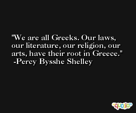We are all Greeks. Our laws, our literature, our religion, our arts, have their root in Greece. -Percy Bysshe Shelley