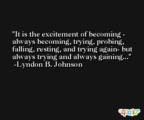 It is the excitement of becoming - always becoming, trying, probing, falling, resting, and trying again- but always trying and always gaining... -Lyndon B. Johnson