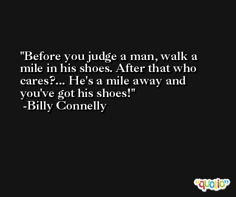 Before you judge a man, walk a mile in his shoes. After that who cares?... He's a mile away and you've got his shoes! -Billy Connelly
