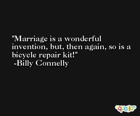 Marriage is a wonderful invention, but, then again, so is a bicycle repair kit! -Billy Connelly