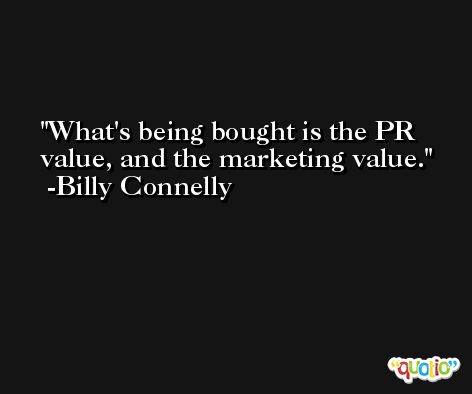 What's being bought is the PR value, and the marketing value. -Billy Connelly