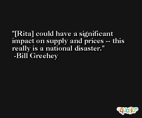 [Rita] could have a significant impact on supply and prices -- this really is a national disaster. -Bill Greehey