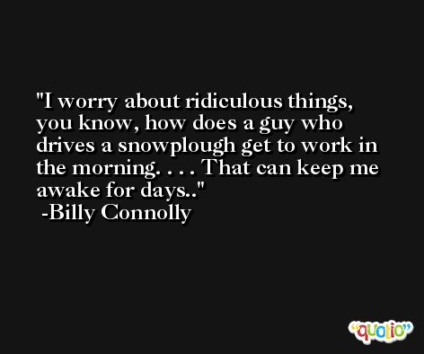 I worry about ridiculous things, you know, how does a guy who drives a snowplough get to work in the morning. . . . That can keep me awake for days.. -Billy Connolly
