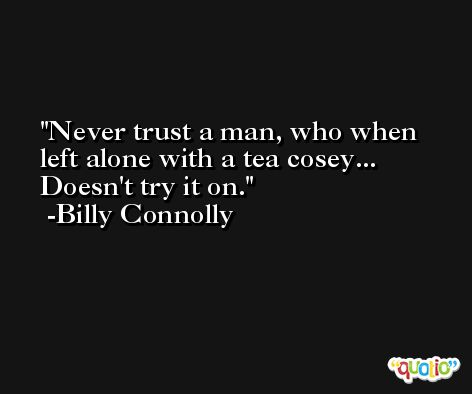 Never trust a man, who when left alone with a tea cosey... Doesn't try it on. -Billy Connolly