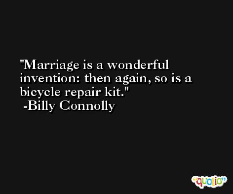 Marriage is a wonderful invention: then again, so is a bicycle repair kit. -Billy Connolly
