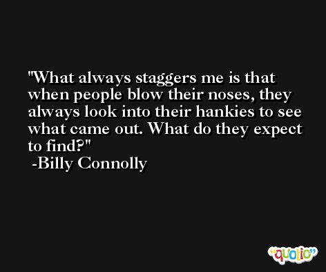 What always staggers me is that when people blow their noses, they always look into their hankies to see what came out. What do they expect to find? -Billy Connolly