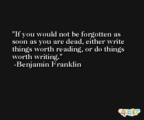 If you would not be forgotten as soon as you are dead, either write things worth reading, or do things worth writing. -Benjamin Franklin